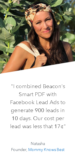 """I combined Beacon's Smart PDF with Facebook Lead Ads to generate 900 leads in 10 days. Our cost per lead was less than 17¢"" - Natasha Founder, Mommy Knows Best"