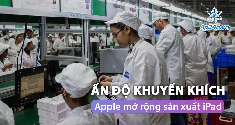 Apple tiếp tục mở rộng sản xuất iPad tại Ấn Độ