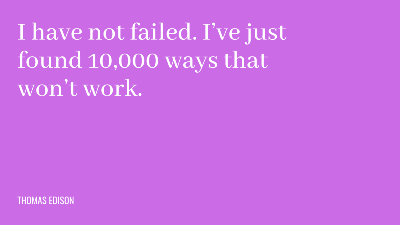Quote: I have not failed. I've just found 10,000 ways that won't work