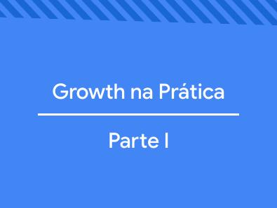 Growth na Prática: Parte I