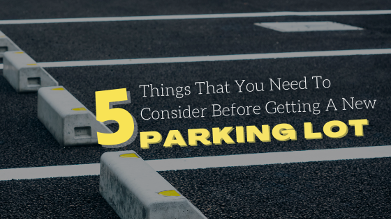 5 Things You Need To Consider Before Getting A New Parking Lot