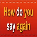 How do you say again ?