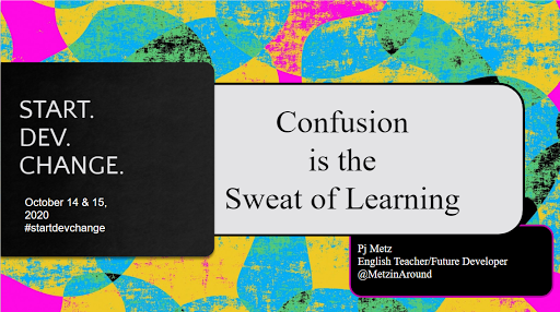 A screeshot of the opening slide of mt presentation from Start.Dev.Change. It is vibrantly colored and contains the title of the speech 'Confusion is the sweat of learning.