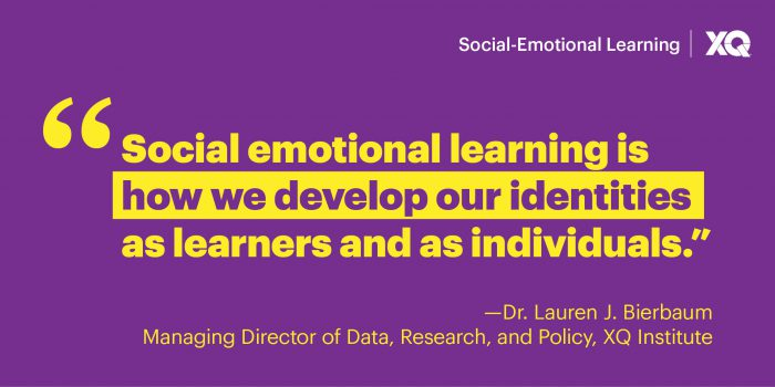 """Quote: """"Social emotional learning is how we develop our identities as learners and as individuals."""" From Dr. Lauren J. Bierbaum, Managing Director of Data, Research, and Policy at XQ Institute"""