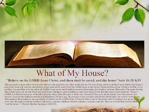"Photo: What of My House?  ''Believe on the LORD Jesus Christ, and thou shalt be saved, and thy house'' Acts 16:31 KJV.  This gospel for a man with a sword at his throat is the gospel for me. This would suit me if I were dying, and it is all that I need while I am living. I look away from self, and sin, and all idea of personal merit, and I trust the LORD Jesus as the Savior whom God has given. I believe in Him, I rest on Him, I accept Him to be my all in all. LORD, I am saved, and I shall be saved to all eternity, for I believe in Jesus. Blessed be Thy name for this. May I daily prove by my life that I am saved from selfishness, and worldliness, and every form of evil. But those last words about my ""house"": LORD, I would not run away with half a promise when Thou dost give a whole one. I beseech Thee, save all my family. Save the nearest and dearest. Convert the children and the grandchildren, if I have any. Be gracious to my servants and all who dwell under my roof or work for me. Thou makest this promise to me personally if I believe in the LORD Jesus; I beseech Thee to do as Thou hast said. I would go over in my prayer every day the names of all my brothers and sisters, parents, children, friends, relatives, servants, and give Thee no rest till that word is fulfilled, ""and thy house."" Faith's Checkbook: Charles Haddon Spurgeon (1834-92)  Faith's Checkbook Audio; http://www.sermonaudio.com/playpopup.asp?SID=fcb0912  Daily Devotional: Morning, Evening and Checkbook Series by Charles Haddon Spurgeon (1834-92) http://www.sermonaudio.com/daily.asp"