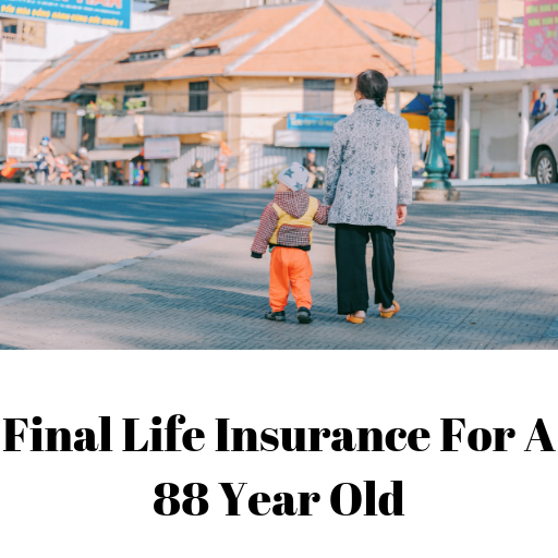 Final Life Insurance For A 88 Year Old