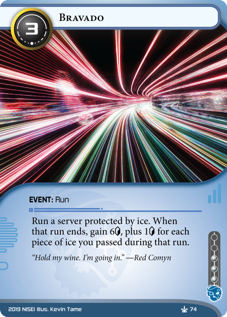 Bravado  EVENT: Run 3 cost, 3 inf. Run a server protected by ice. When that run ends, gain 6[credit] plus 1[credit] for each piece of ice you passed during that run. Hold my wine. I'm going in. —Red Comyn Illus. Kevin Tame