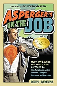 Asperger's on the Job: Must-Have Advice for People with Asperger's or High Functioning Autism and their Employers, Educators, and Advocates by [Rudy Simone, Temple Grandin]