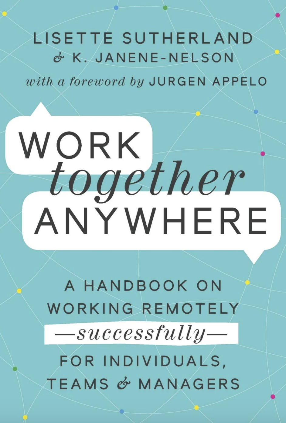 Work Together Anywhere - A Handbook on Working Remotely – Successfully – for Individuals, Teams & Managers by Lisette Sutherland and Kirsten Janene-Nelson, Wiley, 2020