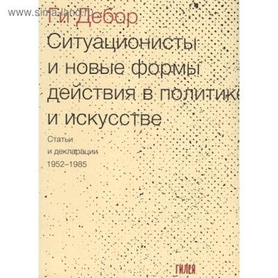 Ситуационисты и новые формы действия в политике и искусстве. Статьи и декларации 1952-1985 гг.