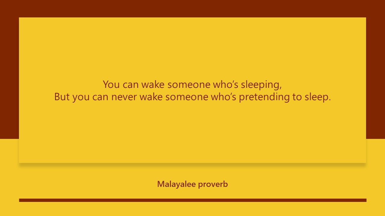 You can wake someone who's sleeping, But you can never wake someone who's pretending to sleep. -Malayalee proverb