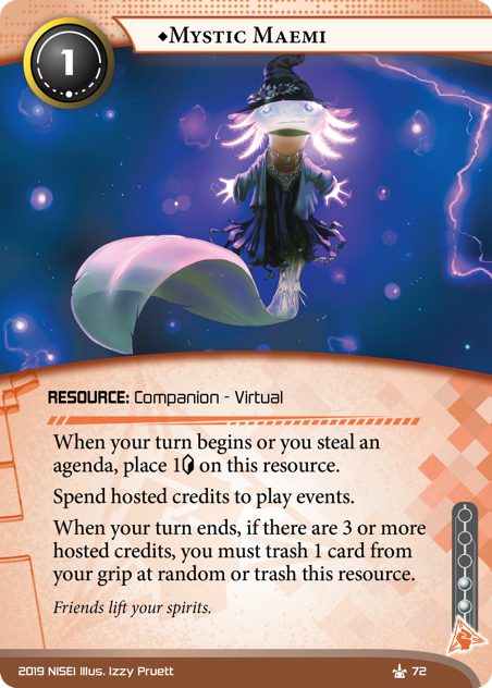 ♦Mystic Maemi  RESOURCE: Companion - Virtual 1 cost, 2 inf. When your turn begins or you steal an agenda, place 1[credit] on this resource.  Spend hosted credits to play events. When your turn ends, if there are 3 or more hosted credits, you must trash 1 card from your grip at random or trash this resource. Friends lift your spirits. Illus. Izzy Pruett