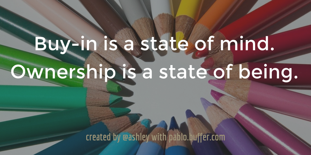 Buy-in is a state of mind. Ownership is a state of being.