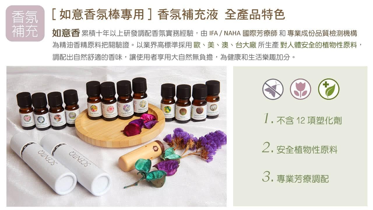 如意香 累積十年以上研發調配香氛實務經驗,由IFA / NAHA國際芳療師和專業成份品質檢測機構 為精油香精原料把關驗證。以業界高標準採用歐、美、澳、台大廠所生產對人體安全的植物性原料, 調配出自然舒適的香味,讓使用者享用大自然無負擔,為健康和生活樂趣加分。 [如意香氛棒專用]香氛補充液 全產品特色 1.不含12項塑化劑 2.安全植物性原料 3.專業芳療調配