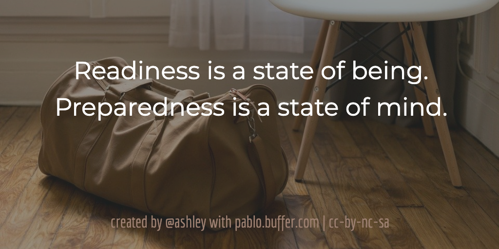 Readiness is a state of being. Preparedness is a state of mind.