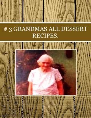 # 3 GRANDMAS  ALL DESSERT RECIPES.