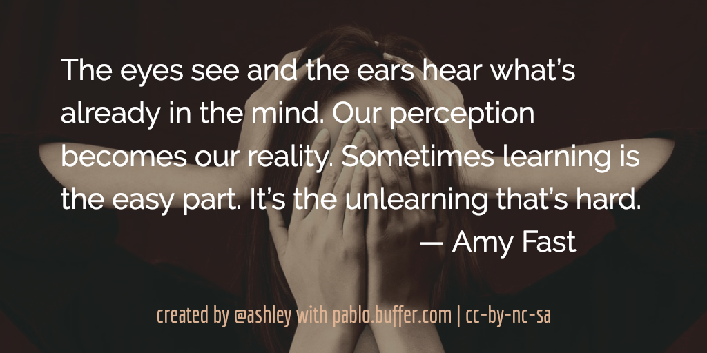 The eyes see and the ears hear what's already in the mind. Our perception becomes our reality. Sometimes learning is the easy part. It's the unlearning that's hard. — Amy Fast