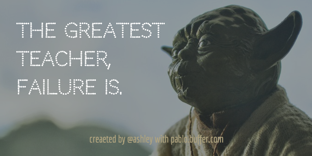 The greatest teacher, failure is. -- Yoda