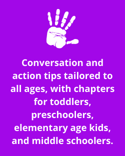 Conversation and action tips tailored to all ages, with chapters for toddlers, preschoolers, elementary age kids, and middle schoolers.