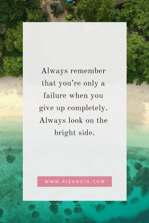 Always remember that you're only a failure when you give up completely. Always look on the bright side.