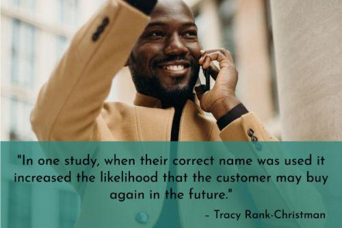 """""""We found that offering consumers personalized service can result in the customers' positive 'approach' behavior toward the product. For instance, in one study, when their correct name was used it increased the likelihood that the customer may buy again in the future."""" – Tracy Rank-Christman"""