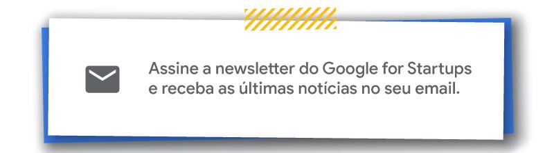 Assine a newsletter do Google for Startups e receba as ultimas noticias so seu email.