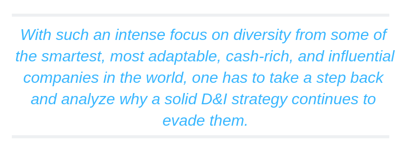 With such an intense focus on diversity from some of the smartest, most adaptable, cash-rich, and influential companies in the world, one has to take a step back and analyze why a solid D&I strategy continues to evade them.