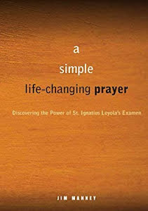 A SIMPLE LIFE-CHANGING PRAYER: DISCOVERING THE POWER OF ST. IGNATIUS LOYOLA'S EXAMEN