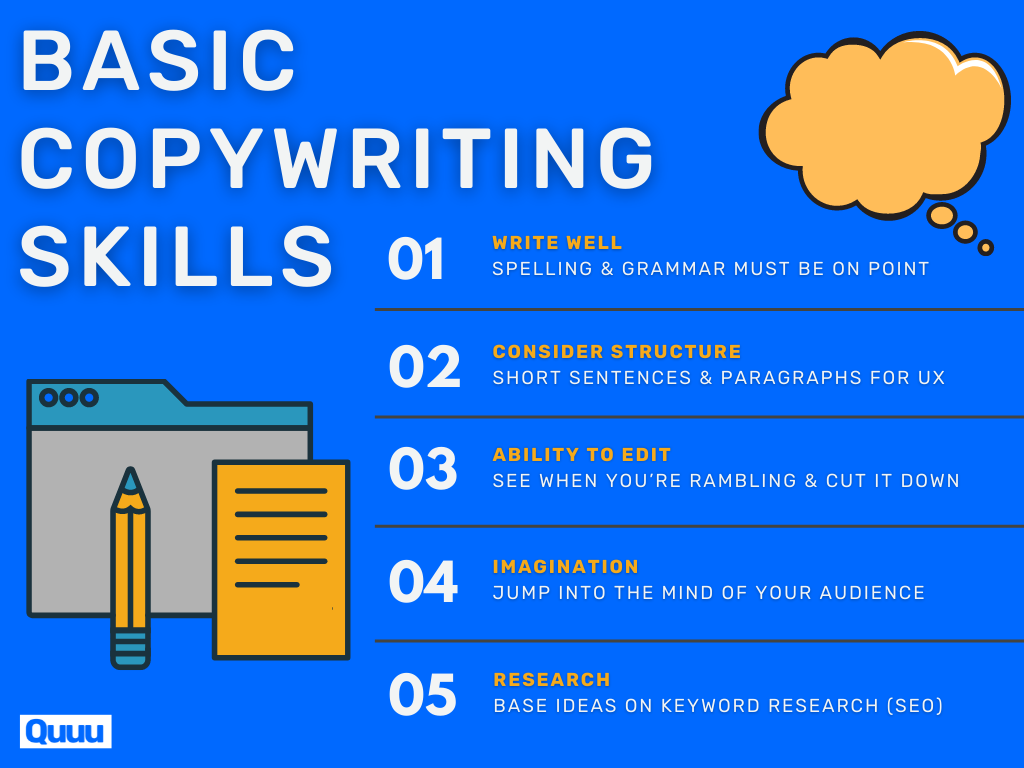 5 basic copywriting skills that make a good copywriter:1. Write well2. Consider structure3. Ability to edit4. Imagination5. ResearchEssential to learn copywriting.