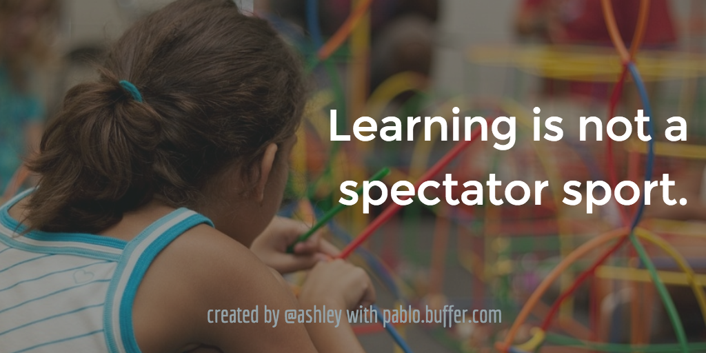 Learning is not a spectator sport. --Chickering and Ehrmann