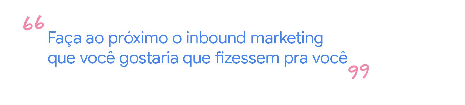 Faça ao próximo o inbound marketing que você gostaria que fizessem pra você