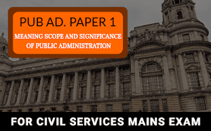 Public Administration Paper 1 – Meaning, Scope and Significance of Public Administration For UPSC Mains 2019