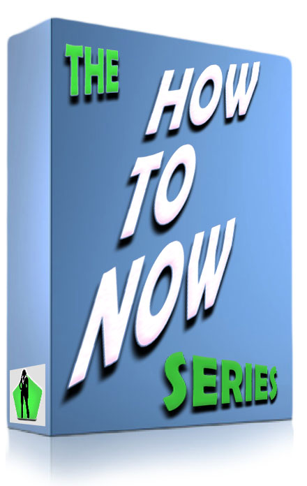 HOW TO NOW SERIES e-books and kits on everything you have ever wanted to do, how to do it, and how to right now