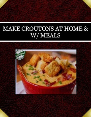 MAKE CROUTONS AT HOME & W/ MEALS