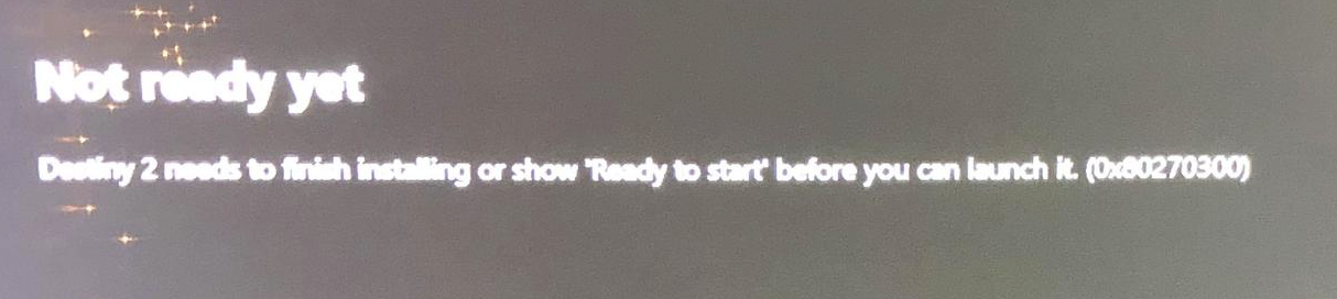 Not ready yet. Destiny 2 needs to finish installing or show 'Ready to start' before you can launch it. (0x80270300)