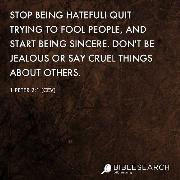 Photo: Stop being hateful! Quit trying to fool people, and start being sincere. Don't be jealous or say cruel things about others. 1 Peter 2:1 [CEV] http://bibles.org/CEV/1Pet/2/1