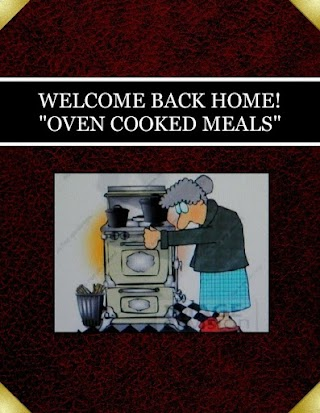 "WELCOME BACK HOME!  ""OVEN COOKED MEALS"""