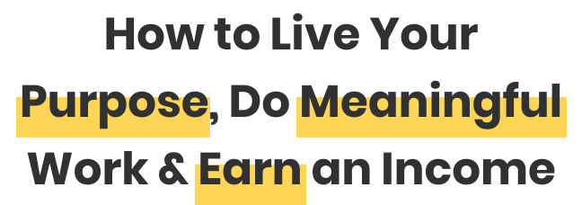 How to Live Your Purpose, Do Meaningful Work & Earn An Income