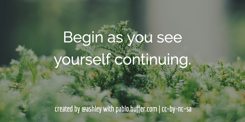 Begin as you see yourself continuing.