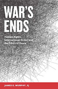 WAR'S ENDS HUMAN RIGHTS, INTERNATIONAL ORDER, AND THE ETHICS OF PEACE