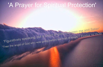 "Photo: 'A Prayer for Spiritual Protection' ~ 'Figuratively speaking, put a cloud of glory between me and Satan.' 'Then the angel of God who was going before the host of Israel...' Exodus 14:19-20 ESV  Praying Scripture  Pray With Me: Developing A Culture Of Prayer...  A Prayer for Spiritual Protection  ""Then the angel of God who was going before the host of Israel moved and went behind them, and the pillar of cloud moved and went behind them, and the pillar of cloud moved from before them and stood behind them, coming between the host of the Egyptians and the host of Israel. And it lit up the night with one coming near the other all night."" —Exodus 14:19-20  https://sites.google.com/site/theinspirational/praying-scripture-a-prayer-for-the-faith-to-forgive-genesis-50-19b-21a/a-prayer-for-the-glory-of-god-exodus-33-18-please-show-me-your-glory/a-prayer-for-god-s-presence-in-the-midst-of-injustice-genesis-39-20-21-23-esv/a-prayer-to-die-to-self-will-john-12-24-truly-truly-i-say-to-you-unless-a-grain-of-wheat-falls-in-the-earth-and-dies/a-prayer-for-personal-peace-john-14-27-peace-i-leave-with-you-my-peace-i-give-unto-you/a-prayer-to-renounce-fear/a-prayer-for-fruitfulness-john-15-4-8-9-abide-in-me-and-i-in-you/a-prayer-to-be-kept-from-evil-john-17-15-19-i-do-not-ask-that-you-take-them-out-of-world/a-prayer-for-spiritual-protection-then-the-angel-of-god-who-was-going-before-the-host-of-israel-exodus-14-19-20  LATEST; https://sites.google.com/site/theinspirational1/"