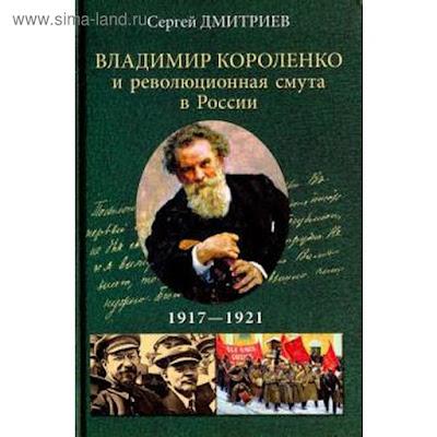 Владимир Короленко и революционная смута в России. 1917-1921 гг