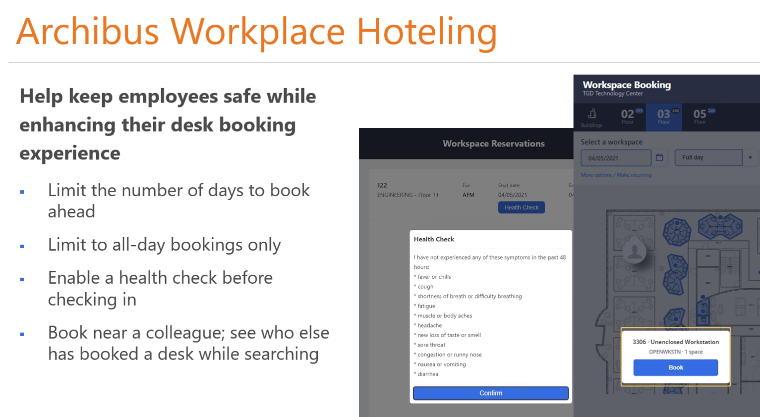 Machine generated alternative text: Archibus Workplace Hoteling  Help keep employees safe while  enhancing their desk booking  Workspace Reservations  experience  Limit the number of days to book  ahead  Limit to all-day bookings only  Enable a health check before  checking in  Book near a colleague; see who else  has booked a desk while searching  Workspace Booking  TGD Technoiogy Center  Select a workspace  04/05/2021  05 •a  Fun day  ENGINEERING - Floor 11  Health Check  Start d ate  04/05/2021  Check  have not experienced any Of these symptoms in the past 48  hours:  • fever or chills  • cough  • shortness of breath or difficulty breathing  • fatigue  • muscle or body aches  • headache  • new loss Of taste or smell  • sore throat  • congestion or runny nose  • nausea or vomiting  • diarrhea  • Unenclosed Workstation  • 1 space
