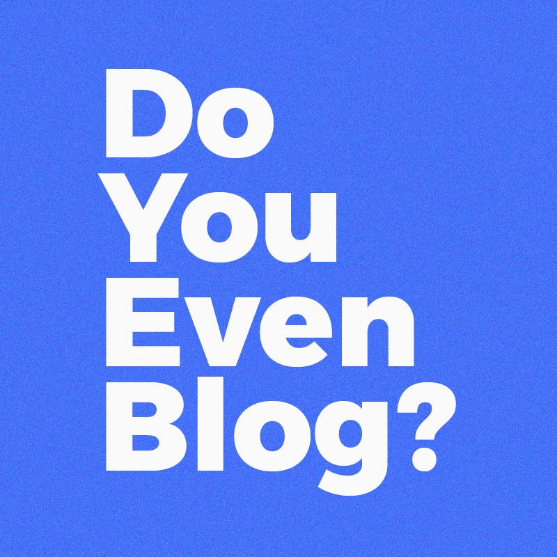 Do You Even Blog