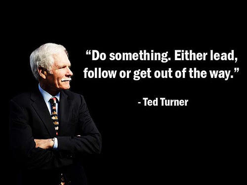 Do something, Either lead, follow or get out of the way
