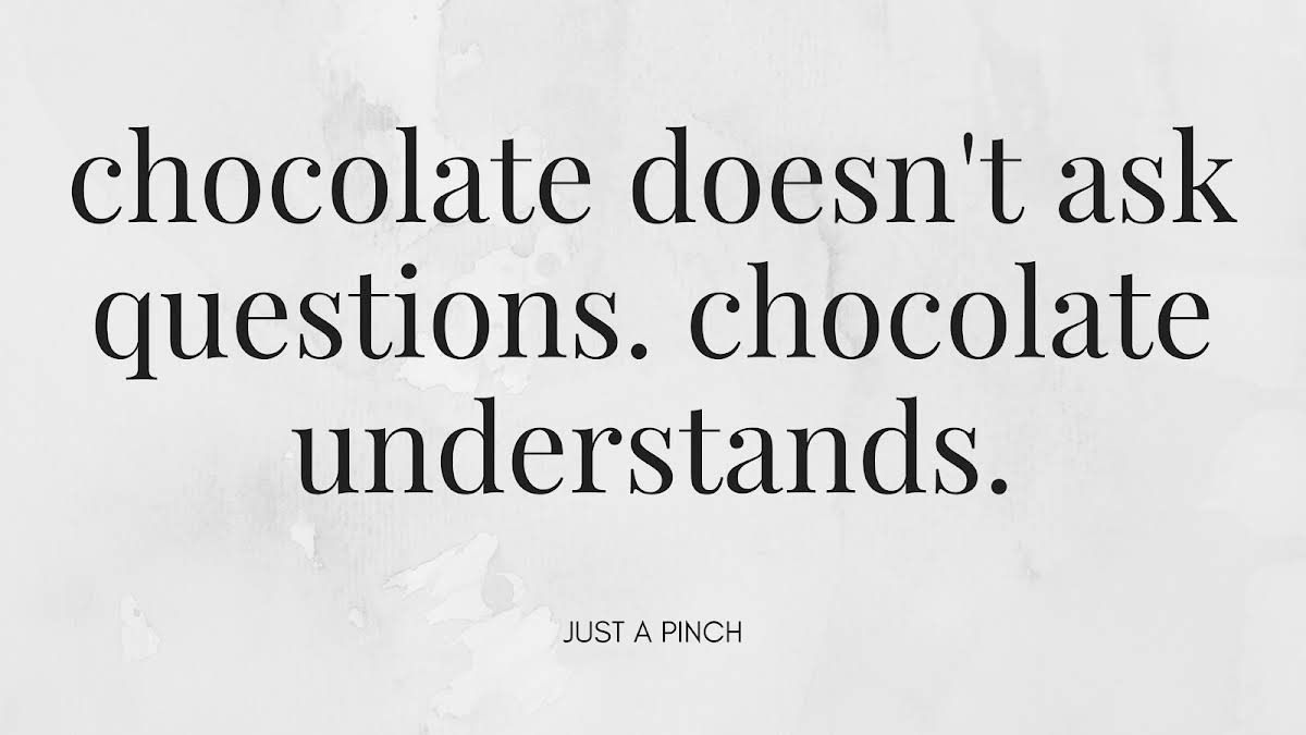 Chocolate doesn't ask questions. Chocolate understands.
