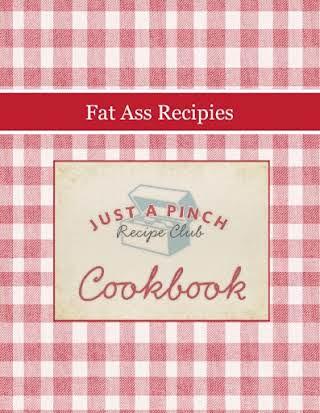 Fat Ass Recipies