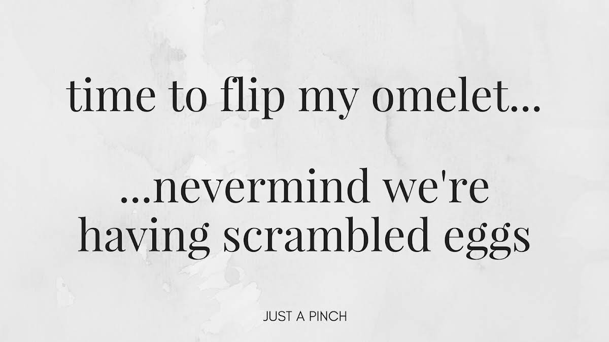 Time to flip my omelet...nevermind we're having scrambled eggs