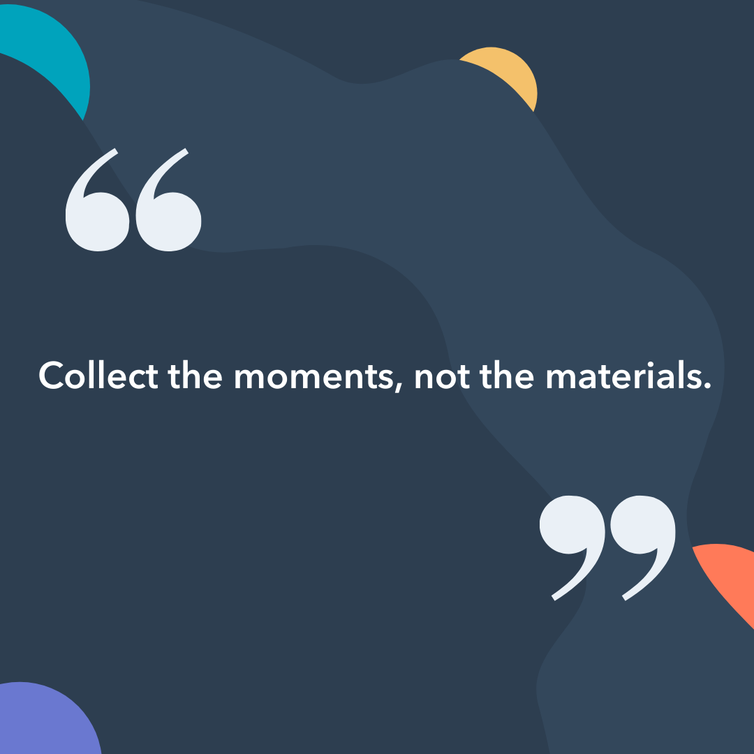 Image Quote: Collect the moments not the materials