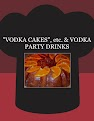 """VODKA CAKES"", etc.  & VODKA PARTY DRINKS"